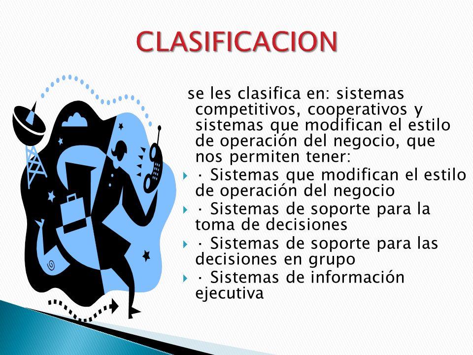 se les clasifica en: sistemas competitivos, cooperativos y sistemas que modifican el estilo de operación del negocio, que nos permiten tener: · Sistemas que modifican el estilo de operación del negocio · Sistemas de soporte para la toma de decisiones · Sistemas de soporte para las decisiones en grupo · Sistemas de información ejecutiva