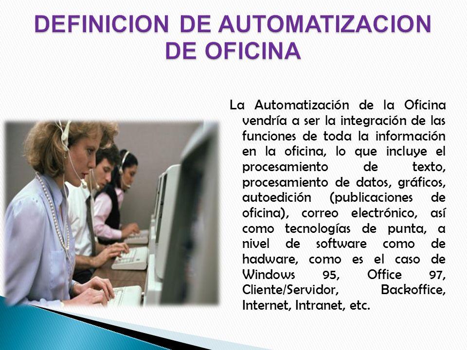 La Automatización de la Oficina vendría a ser la integración de las funciones de toda la información en la oficina, lo que incluye el procesamiento de texto, procesamiento de datos, gráficos, autoedición (publicaciones de oficina), correo electrónico, así como tecnologías de punta, a nivel de software como de hadware, como es el caso de Windows 95, Office 97, Cliente/Servidor, Backoffice, Internet, Intranet, etc.
