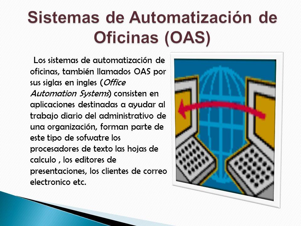 Los sistemas de automatización de oficinas, también llamados OAS por sus siglas en ingles (Office Automation Systems) consisten en aplicaciones destinadas a ayudar al trabajo diario del administrativo de una organización, forman parte de este tipo de sofwatre los procesadores de texto las hojas de calculo, los editores de presentaciones, los clientes de correo electronico etc.