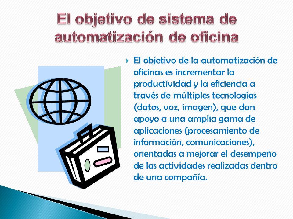 El objetivo de la automatización de oficinas es incrementar la productividad y la eficiencia a través de múltiples tecnologías (datos, voz, imagen), que dan apoyo a una amplia gama de aplicaciones (procesamiento de información, comunicaciones), orientadas a mejorar el desempeño de las actividades realizadas dentro de una compañía.