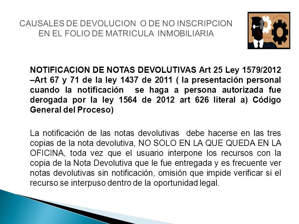 NOTIFICACION DE NOTAS DEVOLUTIVAS Art 25 Ley 1579/2012 –Art 67 y 71 de la ley 1437 de 2011 ( la presentación personal cuando la notificación se haga a persona autorizada fue derogada por la ley 1564 de 2012 art 626 literal a) Código General del Proceso) La notificación de las notas devolutivas debe hacerse en las tres copias de la nota devolutiva, NO SOLO EN LA QUE QUEDA EN LA OFICINA, toda vez que el usuario interpone los recursos con la copia de la Nota Devolutiva que le fue entregada y es frecuente ver notas devolutivas sin notificación, omisión que impide verificar si el recurso se interpuso dentro de la oportunidad legal.