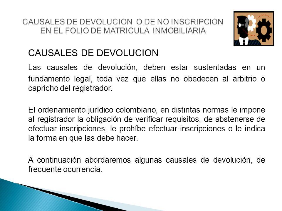 CAUSALES DE DEVOLUCION Las causales de devolución, deben estar sustentadas en un fundamento legal, toda vez que ellas no obedecen al arbitrio o capricho del registrador.