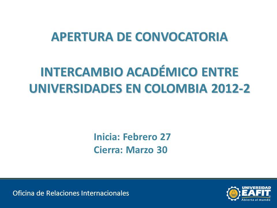 APERTURA DE CONVOCATORIA INTERCAMBIO ACADÉMICO ENTRE UNIVERSIDADES EN COLOMBIA 2012-2 Oficina de Relaciones Internacionales Inicia: Febrero 27 Cierra: Marzo 30