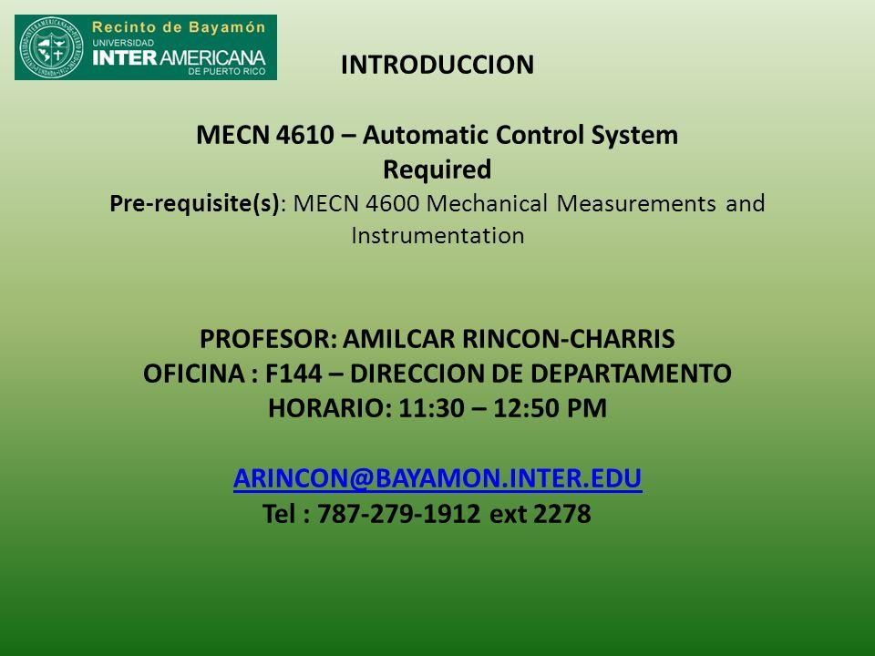 INTRODUCCION MECN 4610 – Automatic Control System Required Pre-requisite(s): MECN 4600 Mechanical Measurements and Instrumentation PROFESOR: AMILCAR RINCON-CHARRIS OFICINA : F144 – DIRECCION DE DEPARTAMENTO HORARIO: 11:30 – 12:50 PM ARINCON@BAYAMON.INTER.EDU Tel : 787-279-1912 ext 2278 ARINCON@BAYAMON.INTER.EDU