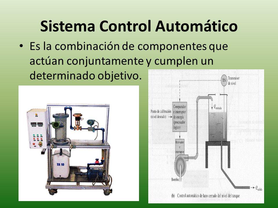 Sistema Control Automático Es la combinación de componentes que actúan conjuntamente y cumplen un determinado objetivo.