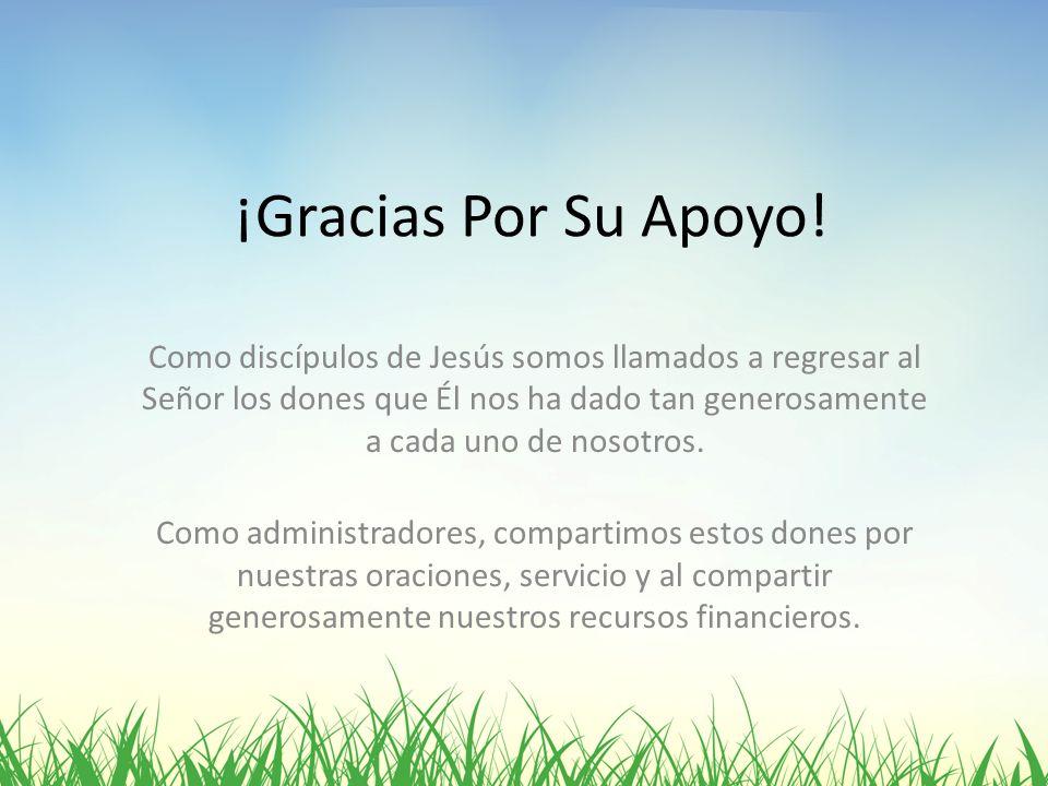 ¡Gracias Por Su Apoyo! Como discípulos de Jesús somos llamados a regresar al Señor los dones que Él nos ha dado tan generosamente a cada uno de nosotr