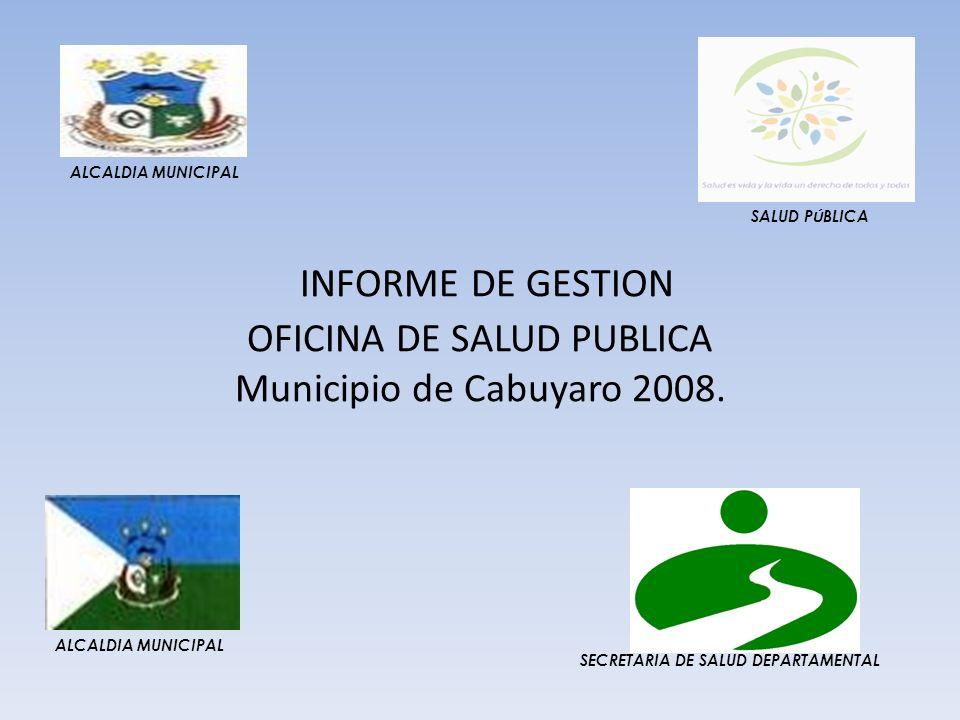 INFORME DE GESTION OFICINA DE SALUD PUBLICA Municipio de Cabuyaro 2008. SALUD P Ú BLICA SECRETARIA DE SALUD DEPARTAMENTAL ALCALDIA MUNICIPAL