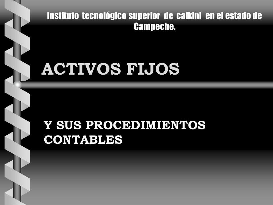 ACTIVOS FIJOS Y SUS PROCEDIMIENTOS CONTABLES Instituto tecnológico superior de calkini en el estado de Campeche.