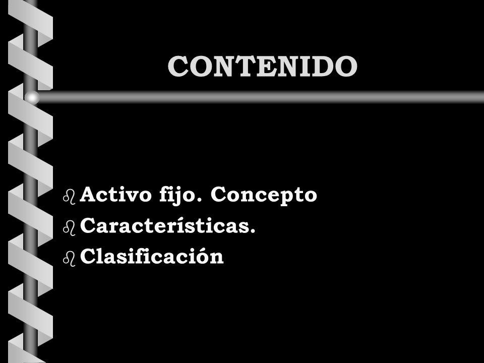 CONTENIDO b Activo fijo. Concepto b Características. b Clasificación