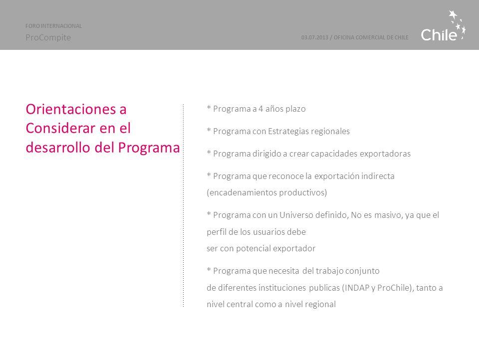 Marcas Sectoriales | ProChile Objetivo General Programa que tiene por objetivo general alcanzar la inserción de empresas individuales o asociativas que son parte del universo de la Agricultura Campesina, en los mercados internacionales en condiciones competitivas, sostenibles y rentables, ya sea a través de la exportación Directa o Indirecta 03.07.2013 / OFICINA COMERCIAL DE CHILE FORO INTERNACIONAL ProCompite Objetivos Específicos · Identificar usuarios del programa, a lo largo de Chile (usuarios con el perfil adecuado y producto con potencial).