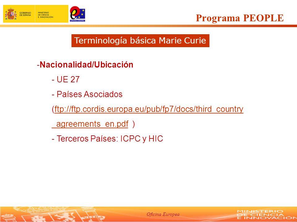 Oficina Europea -Nacionalidad/Ubicación - UE 27 - Países Asociados (ftp://ftp.cordis.europa.eu/pub/fp7/docs/third_country _agreements_en.pdf )ftp://ftp.cordis.europa.eu/pub/fp7/docs/third_country _agreements_en.pdf - Terceros Países: ICPC y HIC Programa PEOPLE Terminología básica Marie Curie