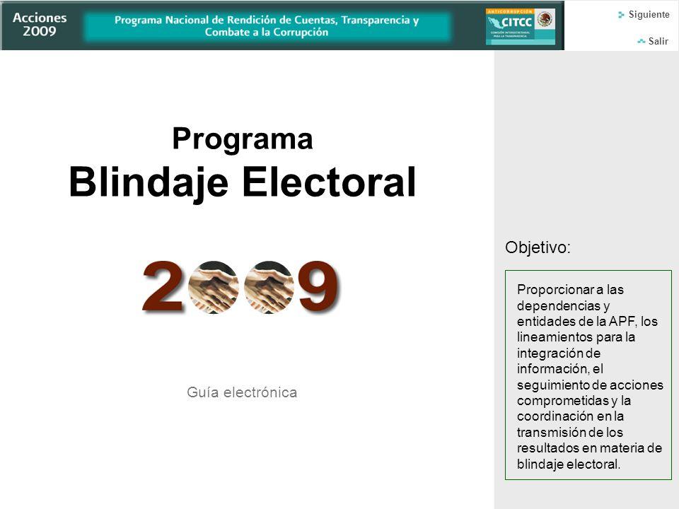Inicio Salir Programa Blindaje Electoral Guía electrónica Objetivo: Proporcionar a las dependencias y entidades de la APF, los lineamientos para la integración de información, el seguimiento de acciones comprometidas y la coordinación en la transmisión de los resultados en materia de blindaje electoral.