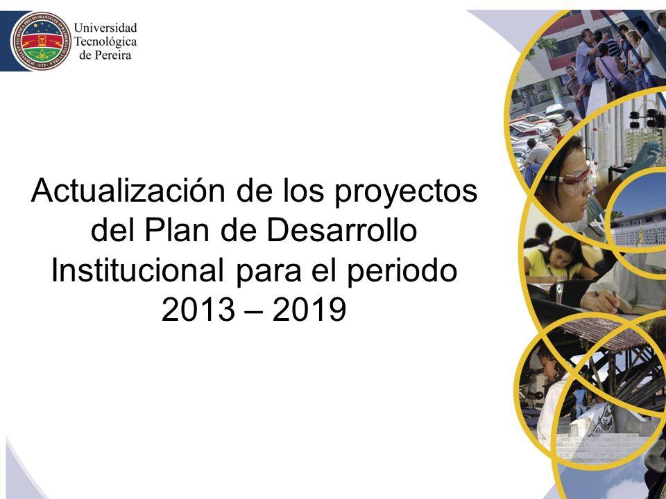 Actualización de los proyectos del Plan de Desarrollo Institucional para el periodo 2013 – 2019