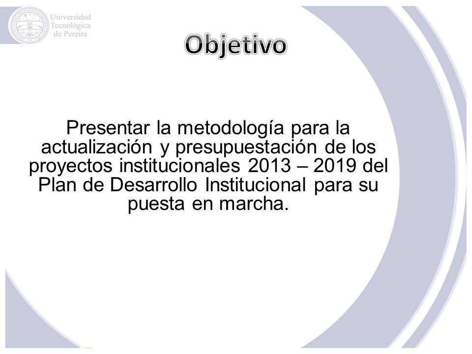 Presentar la metodología para la actualización y presupuestación de los proyectos institucionales 2013 – 2019 del Plan de Desarrollo Institucional par
