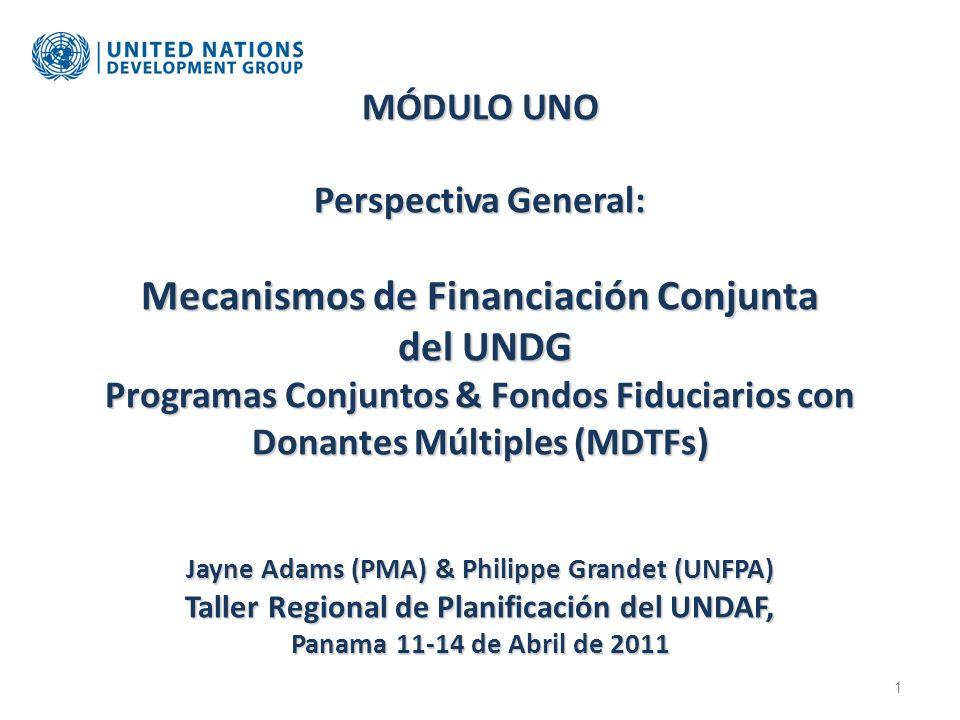 MÓDULO UNO Perspectiva General: Mecanismos de Financiación Conjunta del UNDG Programas Conjuntos & Fondos Fiduciarios con Donantes Múltiples (MDTFs) Jayne Adams (PMA) & Philippe Grandet (UNFPA) Taller Regional de Planificación del UNDAF, Panama 11-14 de Abril de 2011 1