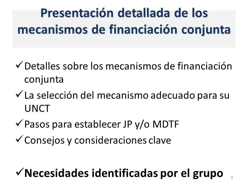 Presentación detallada de los mecanismos de financiación conjunta Detalles sobre los mecanismos de financiación conjunta La selección del mecanismo adecuado para su UNCT Pasos para establecer JP y/o MDTF Consejos y consideraciones clave Necesidades identificadas por el grupo 8