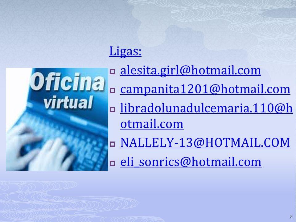 Ligas: alesita.girl@hotmail.com campanita1201@hotmail.com libradolunadulcemaria.110@h otmail.com libradolunadulcemaria.110@h otmail.com NALLELY-13@HOTMAIL.COM eli_sonrics@hotmail.com 5