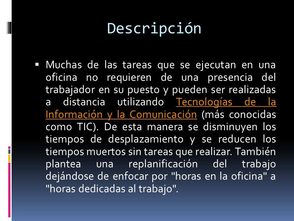 Descripción Muchas de las tareas que se ejecutan en una oficina no requieren de una presencia del trabajador en su puesto y pueden ser realizadas a distancia utilizando Tecnologías de la Información y la Comunicación (más conocidas como TIC).