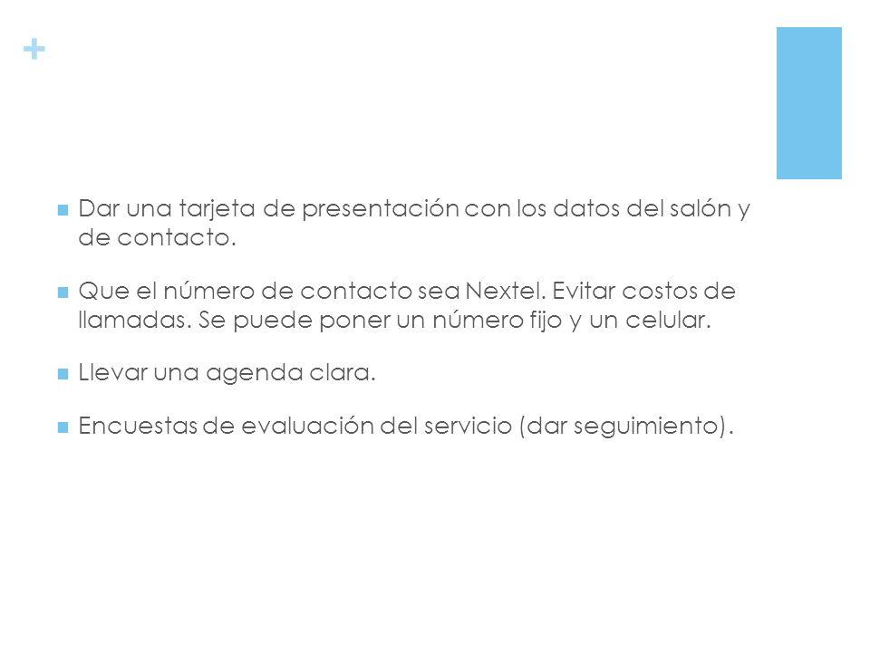 + Dar una tarjeta de presentación con los datos del salón y de contacto. Que el número de contacto sea Nextel. Evitar costos de llamadas. Se puede pon