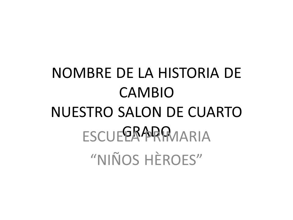 NOMBRE DE LA HISTORIA DE CAMBIO NUESTRO SALON DE CUARTO GRADO ESCUELA PRIMARIA NIÑOS HÈROES