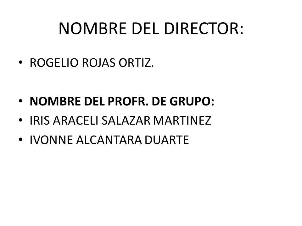 NOMBRE DEL DIRECTOR: ROGELIO ROJAS ORTIZ.NOMBRE DEL PROFR.