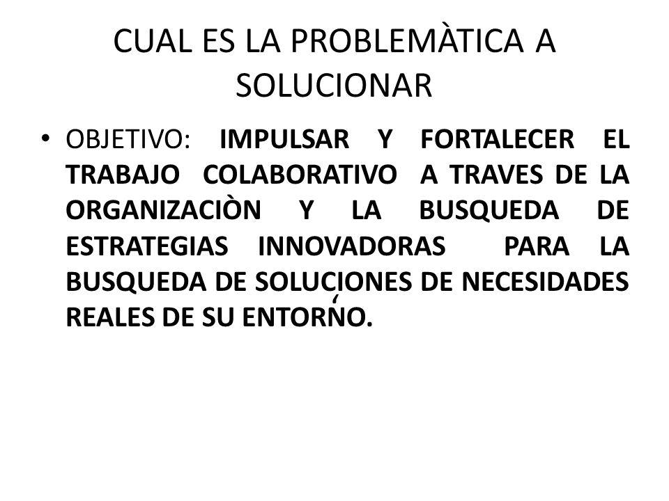 CUAL ES LA PROBLEMÀTICA A SOLUCIONAR OBJETIVO: IMPULSAR Y FORTALECER EL TRABAJO COLABORATIVO A TRAVES DE LA ORGANIZACIÒN Y LA BUSQUEDA DE ESTRATEGIAS INNOVADORAS PARA LA BUSQUEDA DE SOLUCIONES DE NECESIDADES REALES DE SU ENTORNO.