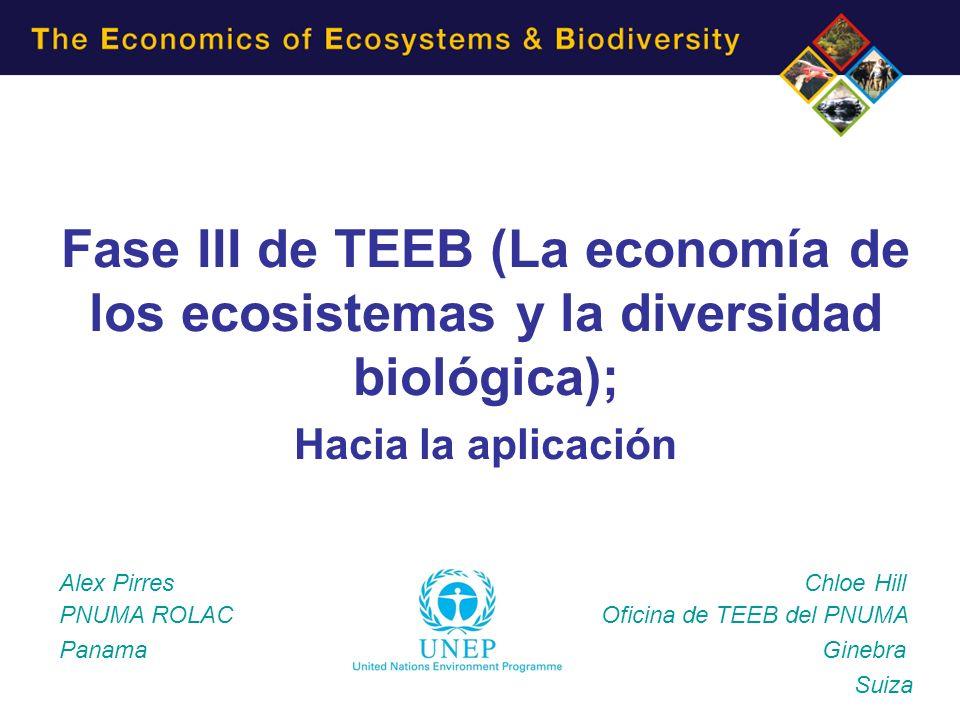Fase III de TEEB (La economía de los ecosistemas y la diversidad biológica); Hacia la aplicación Alex Pirres Chloe Hill PNUMA ROLAC Oficina de TEEB del PNUMA Panama Ginebra Suiza