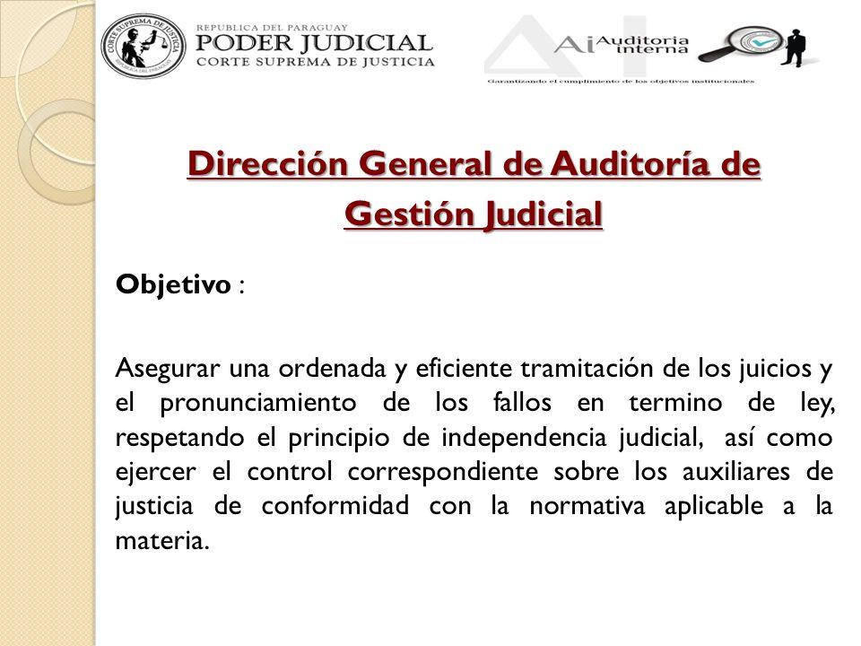 Dirección General de Auditoría de Gestión Judicial Objetivo : Asegurar una ordenada y eficiente tramitación de los juicios y el pronunciamiento de los