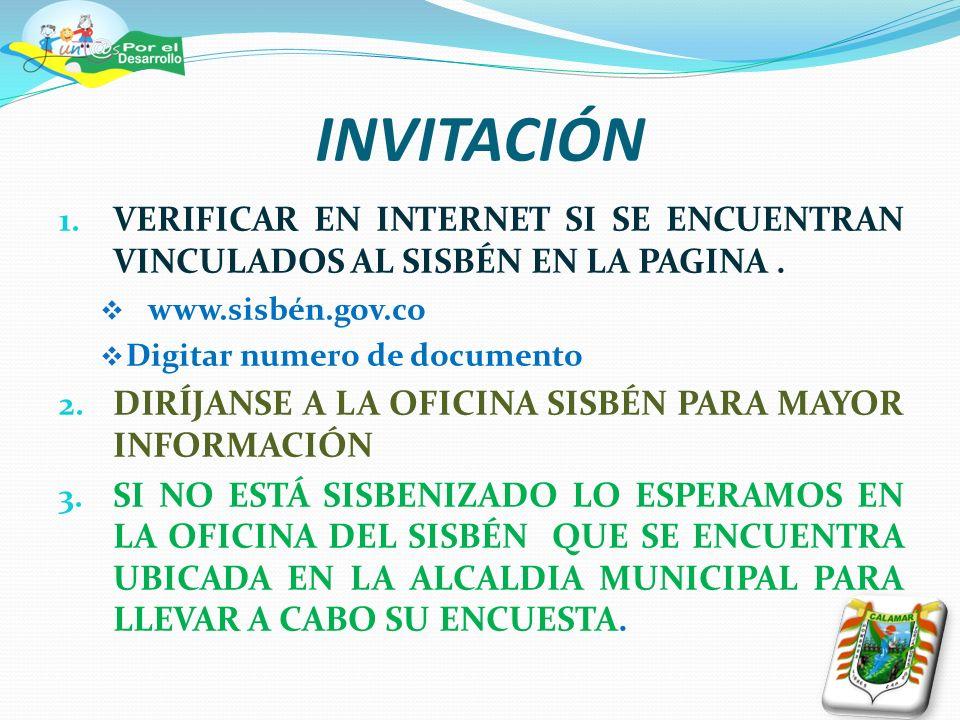 INVITACIÓN 1. VERIFICAR EN INTERNET SI SE ENCUENTRAN VINCULADOS AL SISBÉN EN LA PAGINA. www.sisbén.gov.co Digitar numero de documento 2. DIRÍJANSE A L