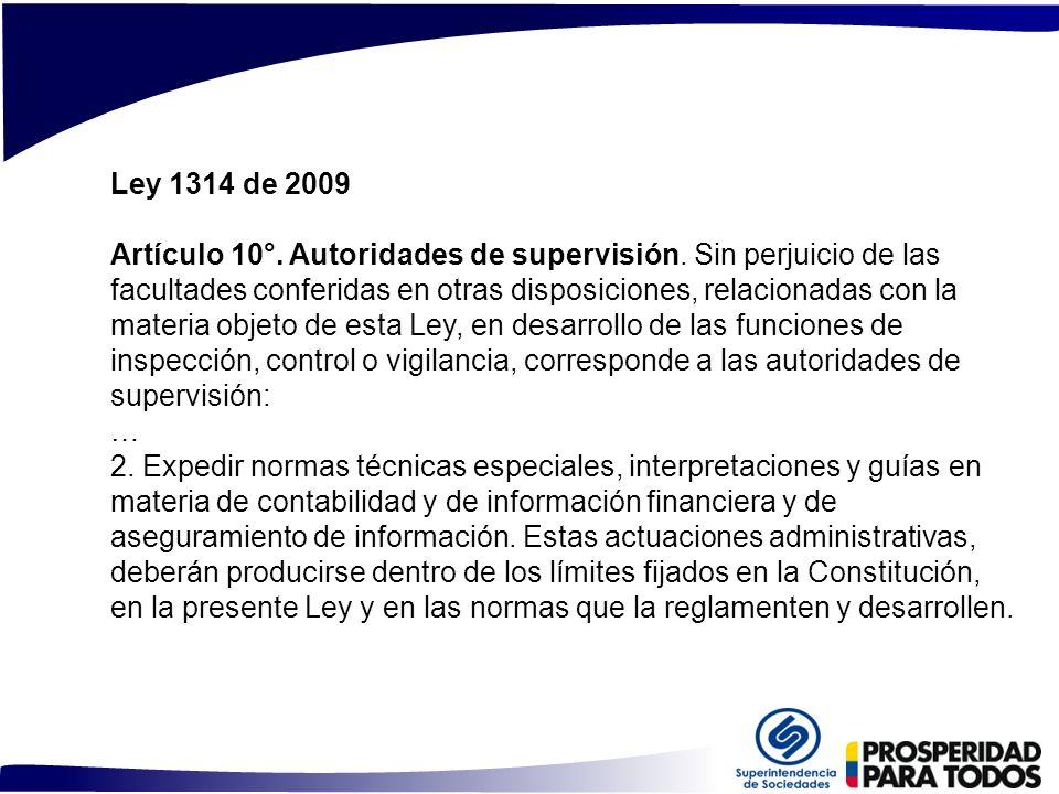 Ley 1314 de 2009 Artículo 10°. Autoridades de supervisión. Sin perjuicio de las facultades conferidas en otras disposiciones, relacionadas con la mate