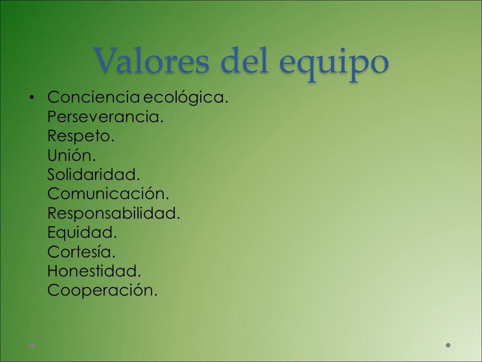 Valores del equipo Conciencia ecológica. Perseverancia. Respeto. Unión. Solidaridad. Comunicación. Responsabilidad. Equidad. Cortesía. Honestidad. Coo