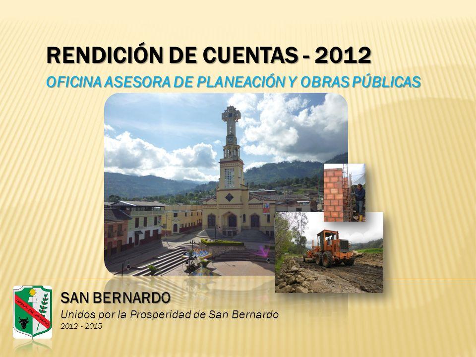 RENDICIÓN DE CUENTAS - 2012 OFICINA ASESORA DE PLANEACIÓN Y OBRAS PÚBLICAS SAN BERNARDO Unidos por la Prosperidad de San Bernardo 2012 - 2015
