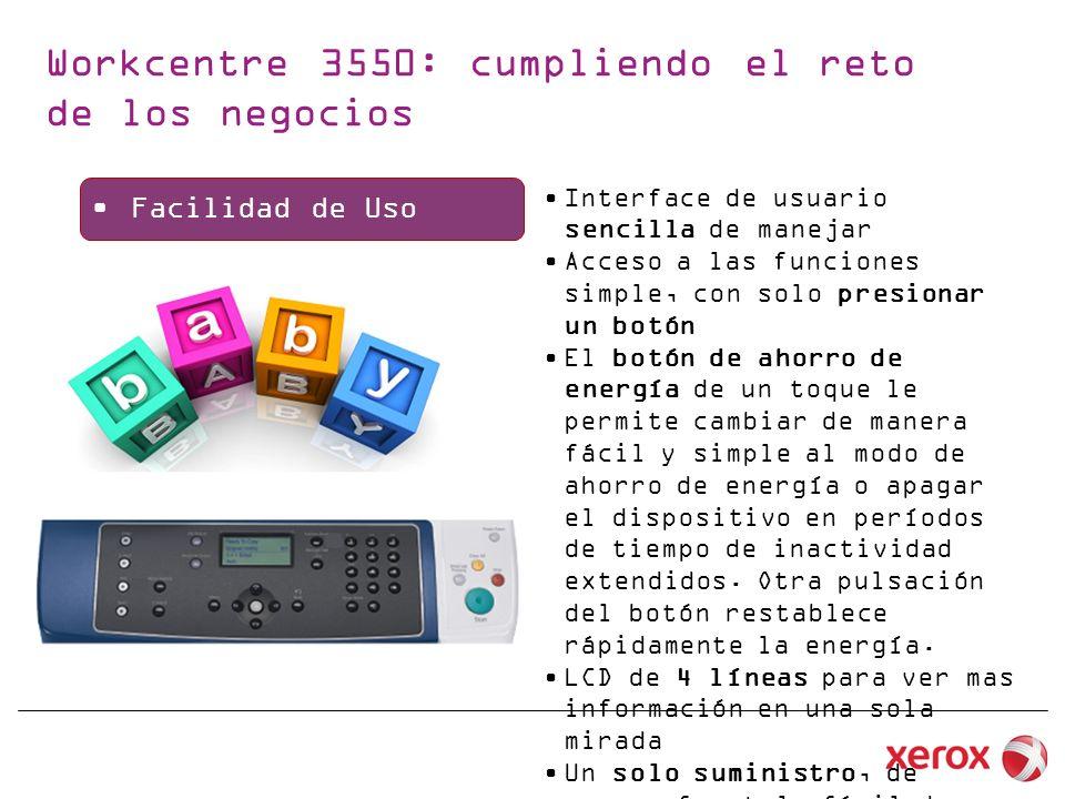 Xerox WC3550P3635MFP_X Equipo 4 en 1 Interface 4 líneas de Texto y Botones 35 ppm 256 MB de RAM DADF de 60 paginas Equipo full Dúplex MTP de 50 pag Bandeja 1 de 500 pag Bandeja 2 de 500 pag (opcional) 10/100 Ethernet + USB 2.0 Puerto Frontal USB Impresión Segura, fax Seguro Toner 5.000 pag Toner LV de 11.000 pag Cristal 8,5x14 + Suite Scan to PC Equipo 4 en 1 Interface Touch Screen 35 ppm 256MB de RAM Disco Duro de 80 GB DADF de 50 paginas Dúplex integrado MTP de 50 pag Bandeja de 500 pag, 2da (opc) 10/100 Ethernet + USB 2.0 Puerto Frontal USB Toner 5.000 pag Toner LV de 10.000 pag Cristal 8.5x11 + suite STPC Xerox Standar Accounting- XSA