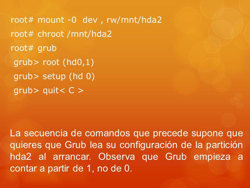 root# mount -0 dev, rw/mnt/hda2 root# chroot /mnt/hda2 root# grub grub> root (hd0,1) grub> setup (hd 0) grub> quit La secuencia de comandos que precede supone que quieres que Grub lea su configuración de la partición hda2 al arrancar.
