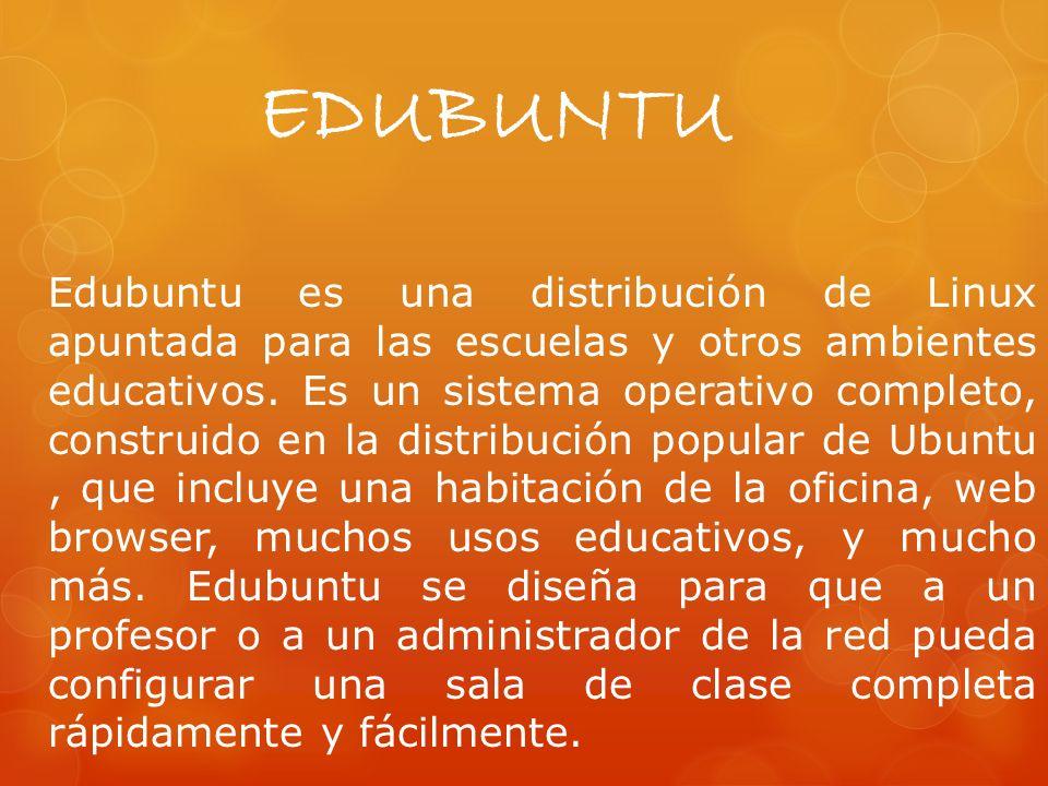 EDUBUNTU Edubuntu es una distribución de Linux apuntada para las escuelas y otros ambientes educativos.