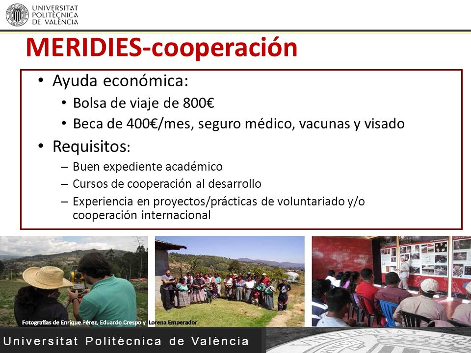 Universitat Politècnica de València Ayuda económica: Bolsa de viaje de 800 Beca de 400/mes, seguro médico, vacunas y visado Requisitos : – Buen expedi