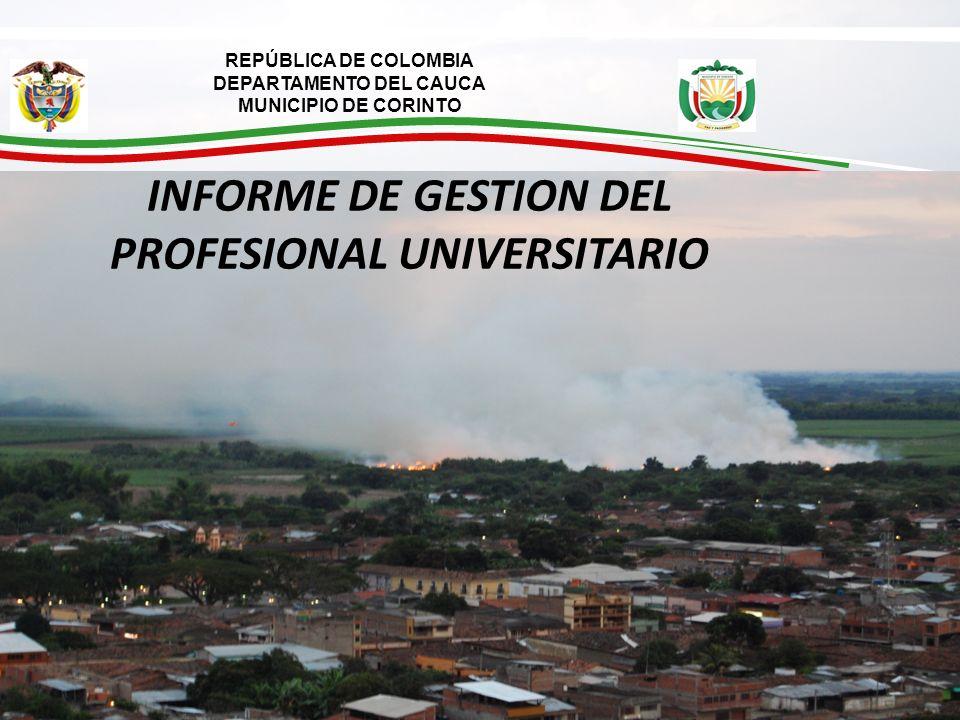 REPÚBLICA DE COLOMBIA DEPARTAMENTO DEL CAUCA MUNICIPIO DE CORINTO A Corinto lo Gobernamos y Acreditamos todos INFORME DE GESTION DEL PROFESIONAL UNIVERSITARIO