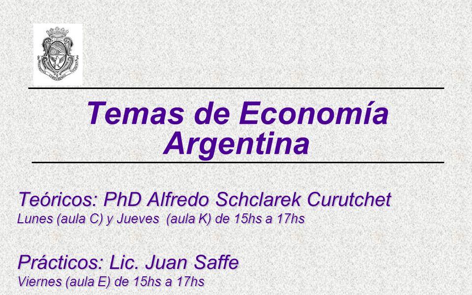 Temas de Economía Argentina Teóricos: PhD Alfredo Schclarek Curutchet Lunes (aula C) y Jueves (aula K) de 15hs a 17hs Prácticos: Lic. Juan Saffe Viern
