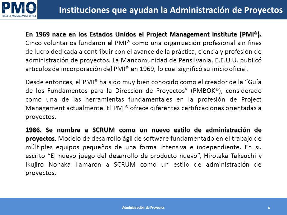 Administración de Proyectos 6 Instituciones que ayudan la Administración de Proyectos En 1969 nace en los Estados Unidos el Project Management Institu