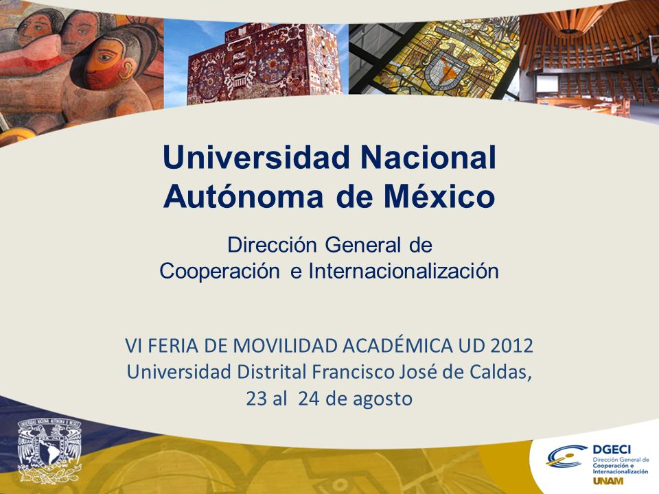 Universidad Nacional Autónoma de México Dirección General de Cooperación e Internacionalización VI FERIA DE MOVILIDAD ACADÉMICA UD 2012 Universidad Di