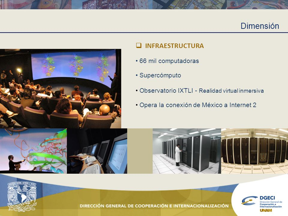 Dimensión INFRAESTRUCTURA 66 mil computadoras Supercómputo Observatorio IXTLI - Realidad virtual inmersiva Opera la conexión de México a Internet 2