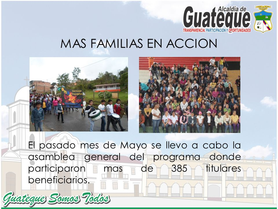 MAS FAMILIAS EN ACCION El pasado mes de Mayo se llevo a cabo la asamblea general del programa donde participaron mas de 385 titulares beneficiarios.