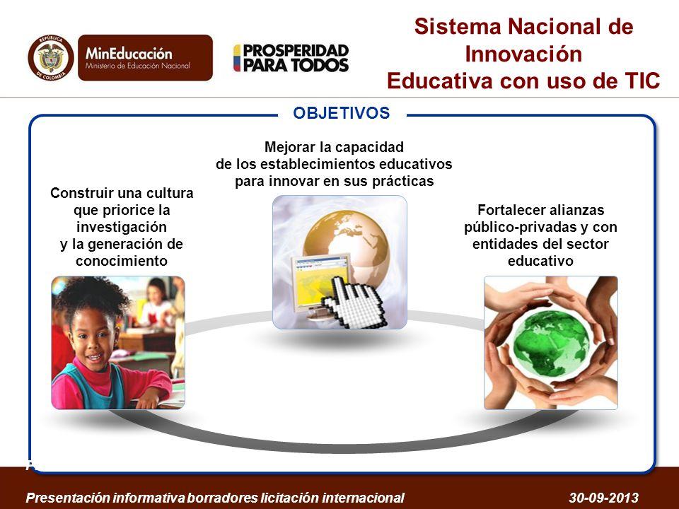 Sistema Nacional de Innovación Educativa con uso de TIC Estrategias DESARROLLO PROFESIONAL DOCENTE Formación de docentes y directivos Certificación Redes y comunidades EDUCACIÓN VIRTUAL Acompañamiento a la creación y/o transformación de nuevos programas virtuales para Educación Superior ACCESO A LA TECNOLOGÍA Equipos Conectividad Soporte y mantenimiento Sostenibilidad Reposición de equipos FOMENTO A LA INVESTIGACIÓN Fortalecimiento a: Grupos y proyectos de investigación en TIC y Educación, haciendo énfasis en innovación educativa con uso de TIC GESTIÓN DE CONTENIDOS Portal Educativo Colombia Aprende Oferta Nacional de Contenidos estandarizados, de alta calidad y de acceso público Centros de Innovación Educativa Presentación informativa borradores licitación internacional 30-09-2013