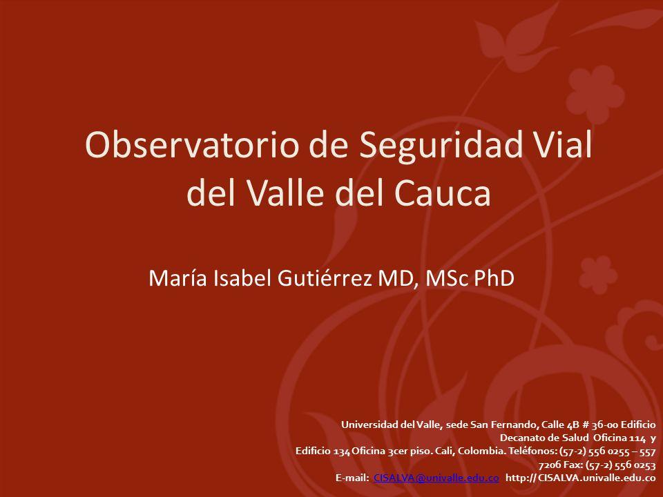 Observatorio de Seguridad Vial del Valle del Cauca María Isabel Gutiérrez MD, MSc PhD Universidad del Valle, sede San Fernando, Calle 4B # 36-00 Edifi