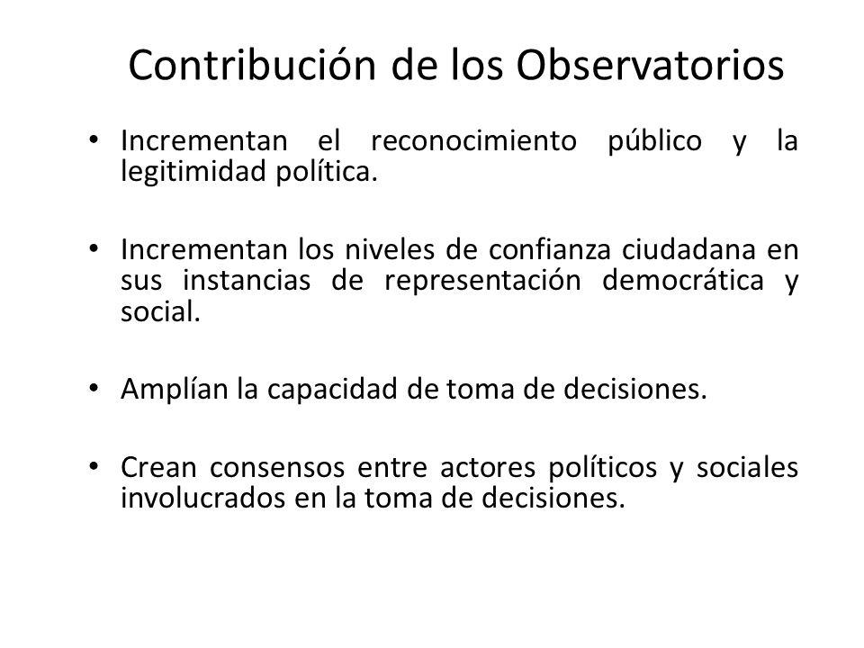 Contribución de los Observatorios Incrementan el reconocimiento público y la legitimidad política. Incrementan los niveles de confianza ciudadana en s