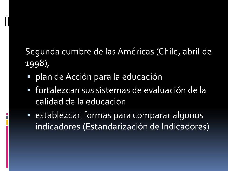 Segunda cumbre de las Américas (Chile, abril de 1998), plan de Acción para la educación fortalezcan sus sistemas de evaluación de la calidad de la educación establezcan formas para comparar algunos indicadores (Estandarización de Indicadores)