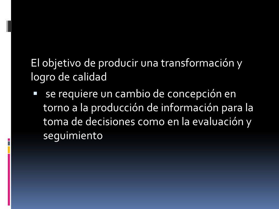 El objetivo de producir una transformación y logro de calidad se requiere un cambio de concepción en torno a la producción de información para la toma de decisiones como en la evaluación y seguimiento