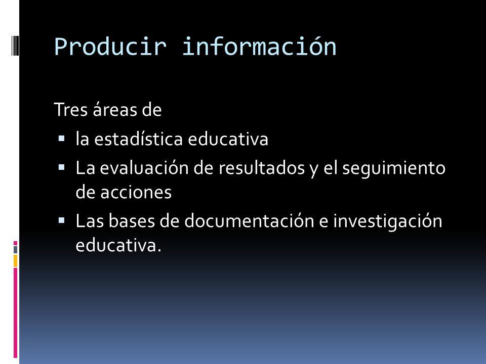 Producir información Tres áreas de la estadística educativa La evaluación de resultados y el seguimiento de acciones Las bases de documentación e investigación educativa.