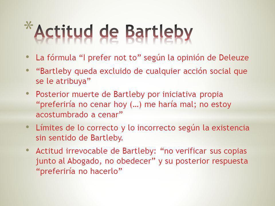 La fórmula I prefer not to según la opinión de Deleuze Bartleby queda excluido de cualquier acción social que se le atribuya Posterior muerte de Bartl