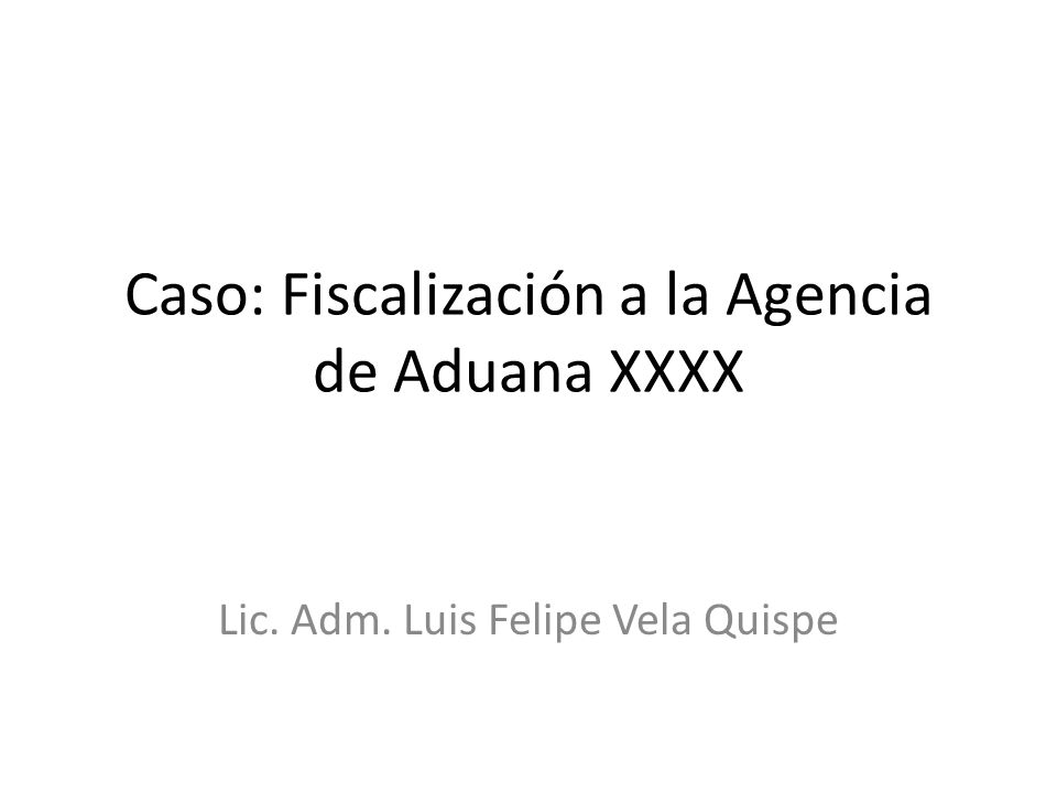 Caso: Fiscalización a la Agencia de Aduana XXXX Lic. Adm. Luis Felipe Vela Quispe